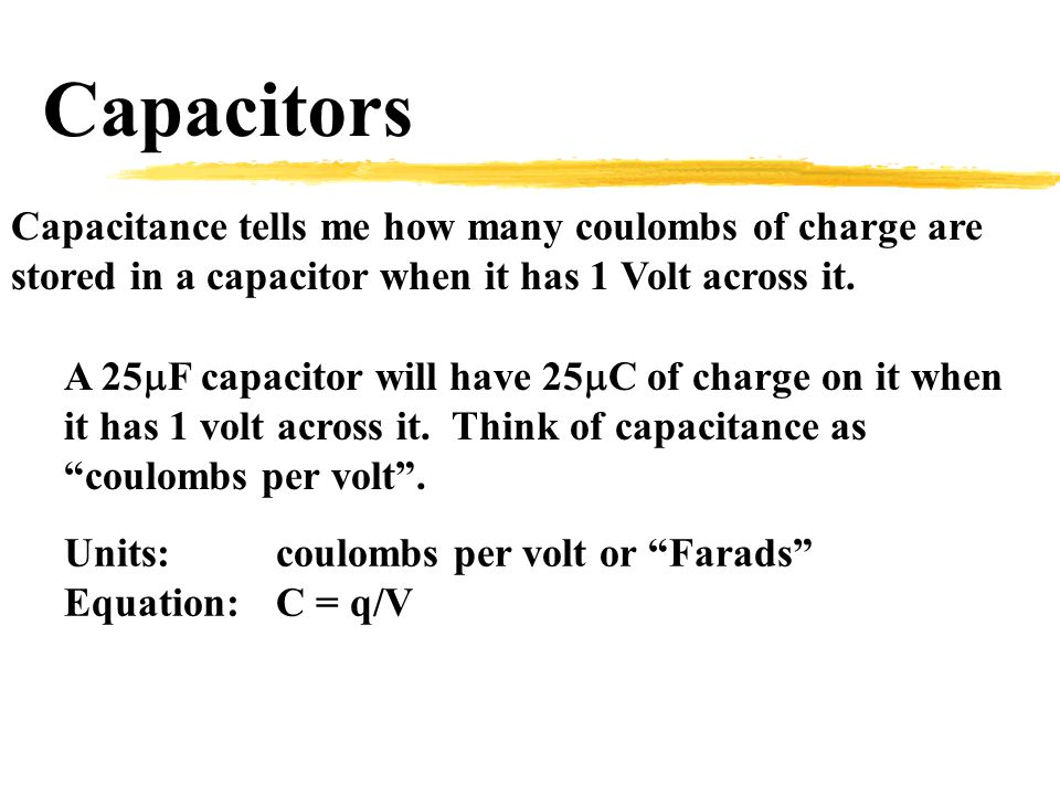 Capacitors Capacitance tells me how many coulombs of charge are stored in a capacitor when it has 1 Volt across it.