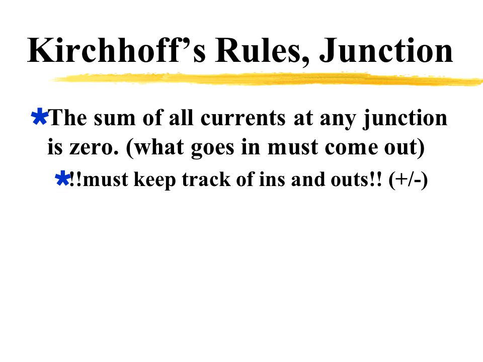 Kirchhoff's Rules, Junction  The sum of all currents at any junction is zero.
