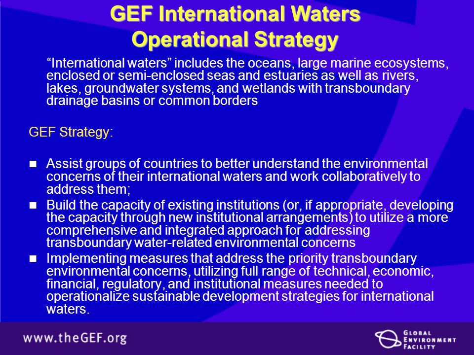 GEF International Waters Operational Strategy International waters includes the oceans, large marine ecosystems, enclosed or semi-enclosed seas and estuaries as well as rivers, lakes, groundwater systems, and wetlands with transboundary drainage basins or common borders GEF Strategy: Assist groups of countries to better understand the environmental concerns of their international waters and work collaboratively to address them; Build the capacity of existing institutions (or, if appropriate, developing the capacity through new institutional arrangements) to utilize a more comprehensive and integrated approach for addressing transboundary water-related environmental concerns Implementing measures that address the priority transboundary environmental concerns, utilizing full range of technical, economic, financial, regulatory, and institutional measures needed to operationalize sustainable development strategies for international waters.