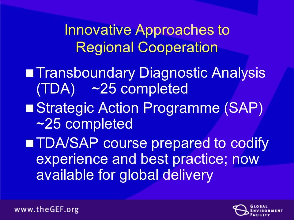 Innovative Approaches to Regional Cooperation Transboundary Diagnostic Analysis (TDA) ~25 completed Strategic Action Programme (SAP) ~25 completed TDA/SAP course prepared to codify experience and best practice; now available for global delivery