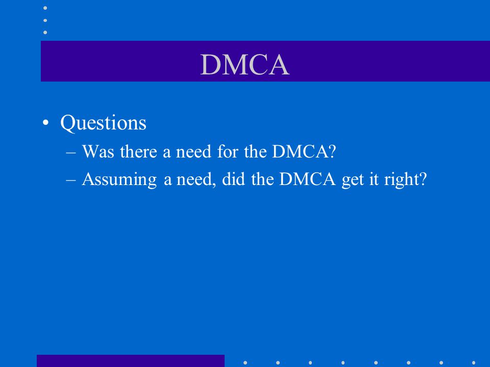 DMCA Questions –Was there a need for the DMCA –Assuming a need, did the DMCA get it right