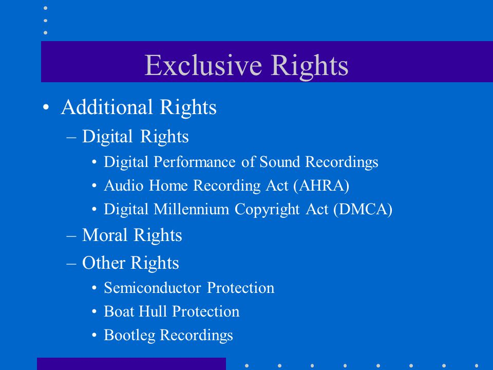 Exclusive Rights Additional Rights –Digital Rights Digital Performance of Sound Recordings Audio Home Recording Act (AHRA) Digital Millennium Copyright Act (DMCA) –Moral Rights –Other Rights Semiconductor Protection Boat Hull Protection Bootleg Recordings