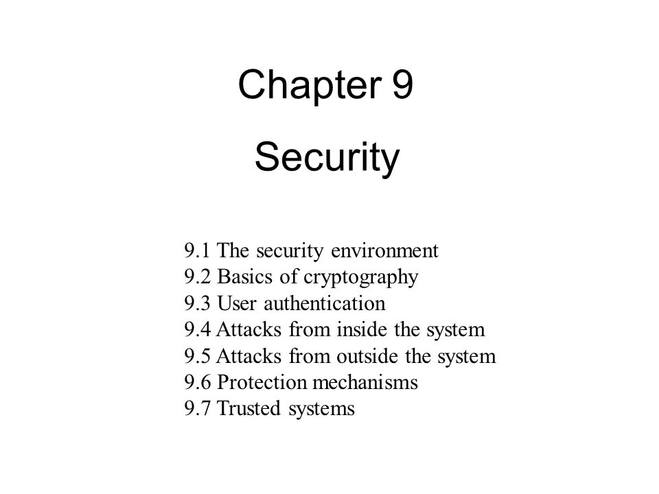 Security Chapter The security environment 9.2 Basics of cryptography 9.3 User authentication 9.4 Attacks from inside the system 9.5 Attacks from outside the system 9.6 Protection mechanisms 9.7 Trusted systems