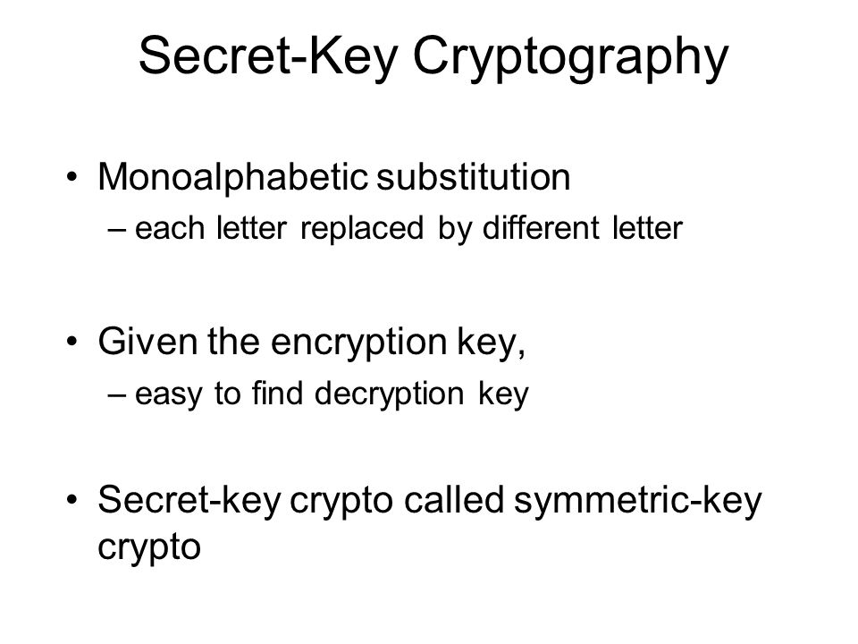 Monoalphabetic substitution –each letter replaced by different letter Given the encryption key, –easy to find decryption key Secret-key crypto called symmetric-key crypto Secret-Key Cryptography