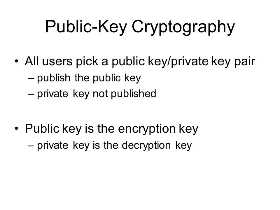 Public-Key Cryptography All users pick a public key/private key pair –publish the public key –private key not published Public key is the encryption key –private key is the decryption key