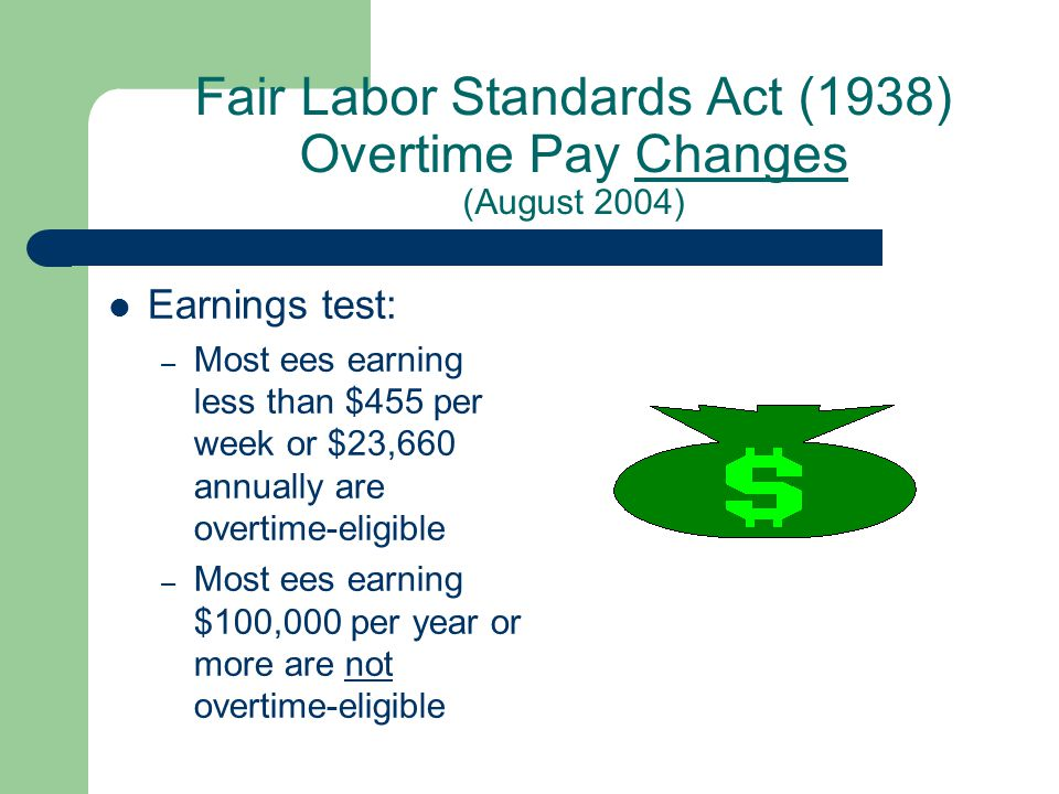 Fair Labor Standards Act (1938) Overtime Pay Changes (August 2004) Earnings test: – Most ees earning less than $455 per week or $23,660 annually are overtime-eligible – Most ees earning $100,000 per year or more are not overtime-eligible