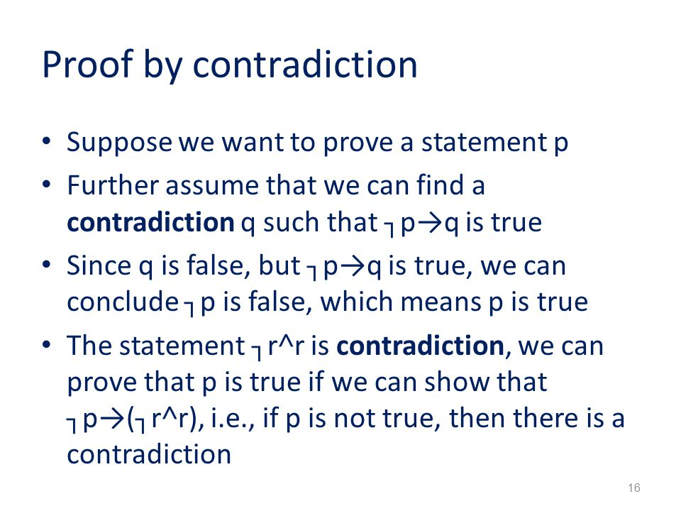 Proof by contradiction Suppose we want to prove a statement p Further assume that we can find a contradiction q such that ┐p→q is true Since q is false, but ┐p→q is true, we can conclude ┐p is false, which means p is true The statement ┐r˄r is contradiction, we can prove that p is true if we can show that ┐p→(┐r˄r), i.e., if p is not true, then there is a contradiction 16