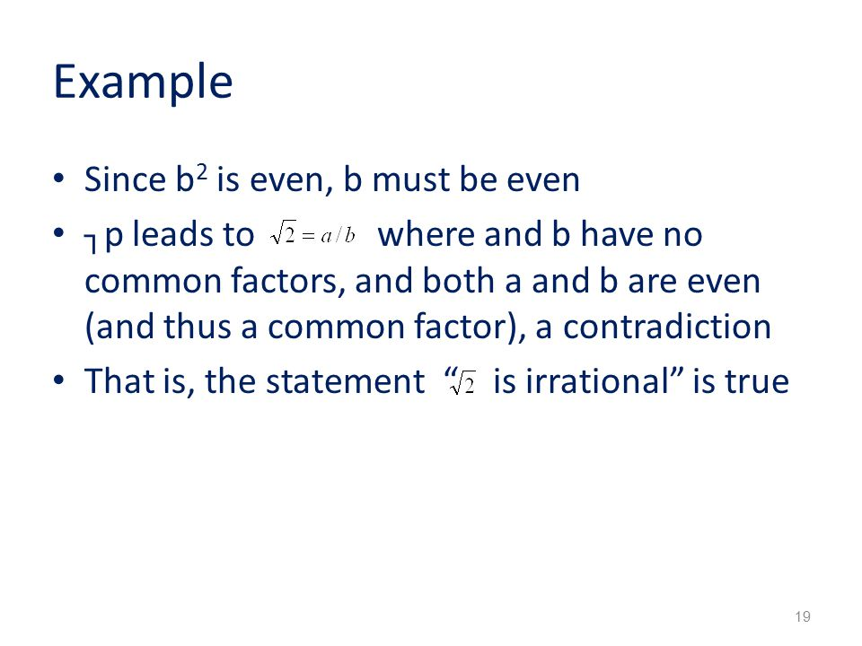 Example Since b 2 is even, b must be even ┐p leads to where and b have no common factors, and both a and b are even (and thus a common factor), a contradiction That is, the statement is irrational is true 19