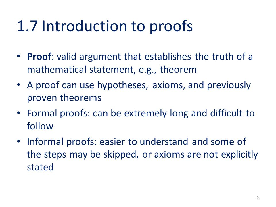 1.7 Introduction to proofs Proof: valid argument that establishes the truth of a mathematical statement, e.g., theorem A proof can use hypotheses, axioms, and previously proven theorems Formal proofs: can be extremely long and difficult to follow Informal proofs: easier to understand and some of the steps may be skipped, or axioms are not explicitly stated 2
