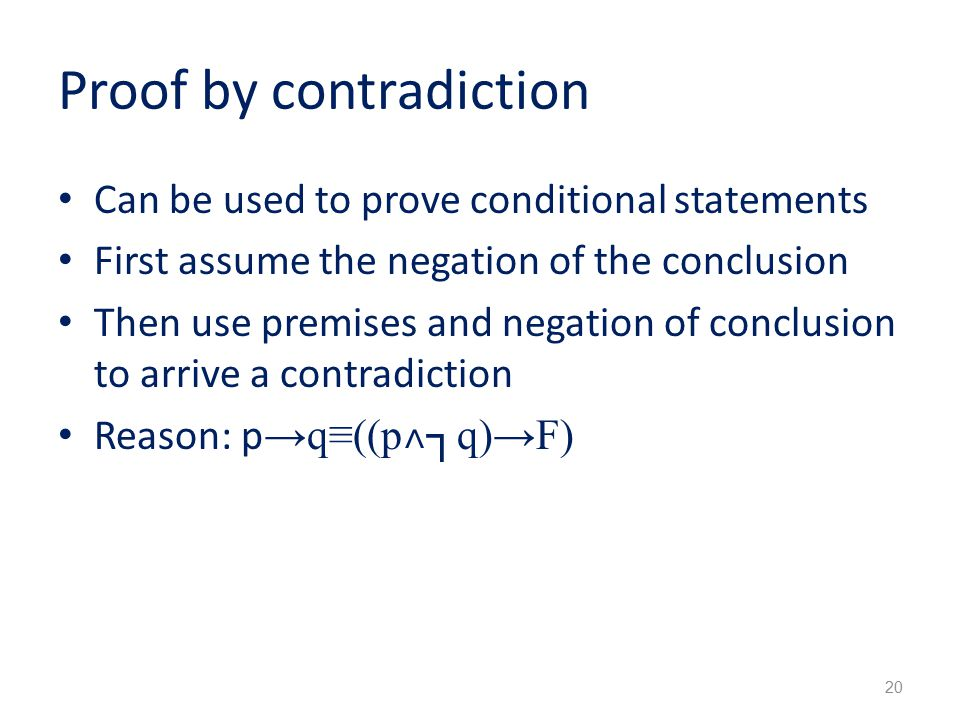 Proof by contradiction Can be used to prove conditional statements First assume the negation of the conclusion Then use premises and negation of conclusion to arrive a contradiction Reason: p →q≡((p ˄ ┐q)→F) 20