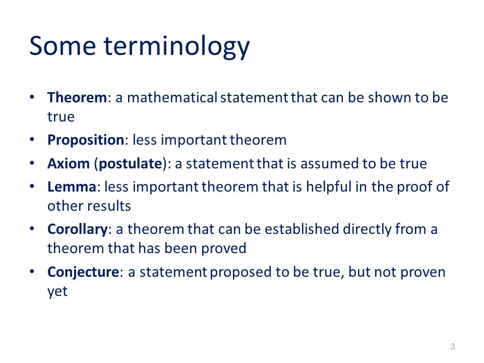 Some terminology Theorem: a mathematical statement that can be shown to be true Proposition: less important theorem Axiom (postulate): a statement that is assumed to be true Lemma: less important theorem that is helpful in the proof of other results Corollary: a theorem that can be established directly from a theorem that has been proved Conjecture: a statement proposed to be true, but not proven yet 3