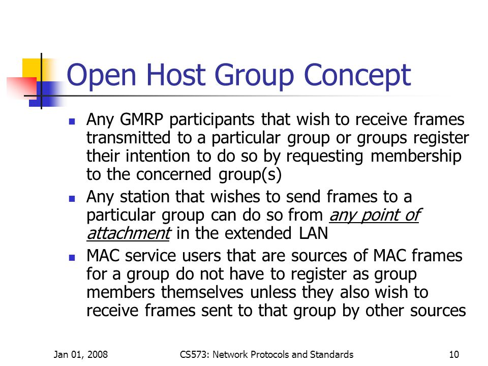 Jan 01, 2008CS573: Network Protocols and Standards10 Open Host Group Concept Any GMRP participants that wish to receive frames transmitted to a particular group or groups register their intention to do so by requesting membership to the concerned group(s) Any station that wishes to send frames to a particular group can do so from any point of attachment in the extended LAN MAC service users that are sources of MAC frames for a group do not have to register as group members themselves unless they also wish to receive frames sent to that group by other sources