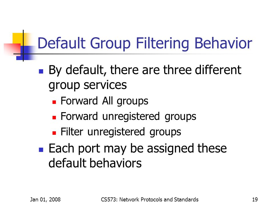 Jan 01, 2008CS573: Network Protocols and Standards19 Default Group Filtering Behavior By default, there are three different group services Forward All groups Forward unregistered groups Filter unregistered groups Each port may be assigned these default behaviors