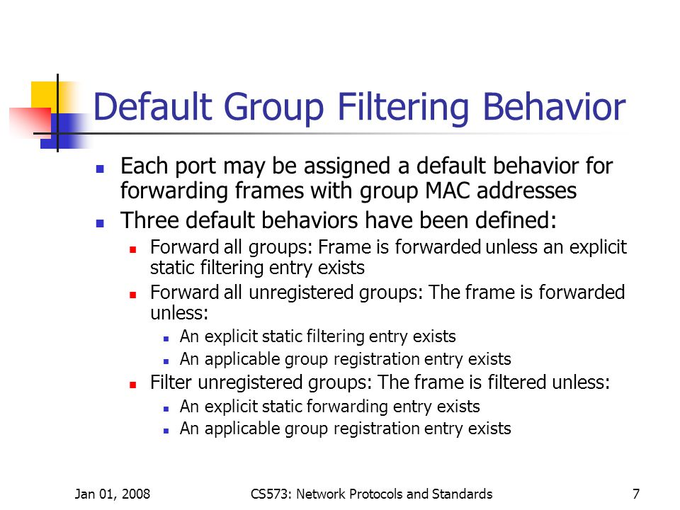Jan 01, 2008CS573: Network Protocols and Standards7 Default Group Filtering Behavior Each port may be assigned a default behavior for forwarding frames with group MAC addresses Three default behaviors have been defined: Forward all groups: Frame is forwarded unless an explicit static filtering entry exists Forward all unregistered groups: The frame is forwarded unless: An explicit static filtering entry exists An applicable group registration entry exists Filter unregistered groups: The frame is filtered unless: An explicit static forwarding entry exists An applicable group registration entry exists