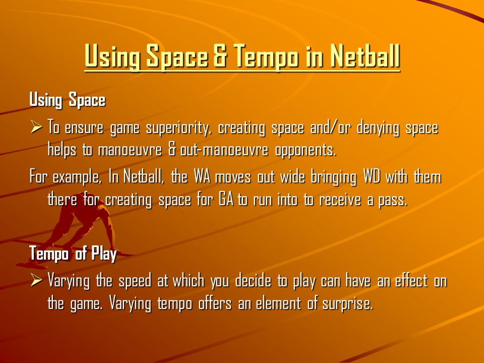Using Space & Tempo in Netball Using Space  To ensure game superiority, creating space and/or denying space helps to manoeuvre & out-manoeuvre opponents.