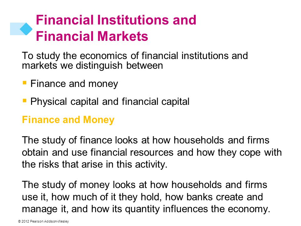 To study the economics of financial institutions and markets we distinguish between  Finance and money  Physical capital and financial capital Finance and Money The study of finance looks at how households and firms obtain and use financial resources and how they cope with the risks that arise in this activity.