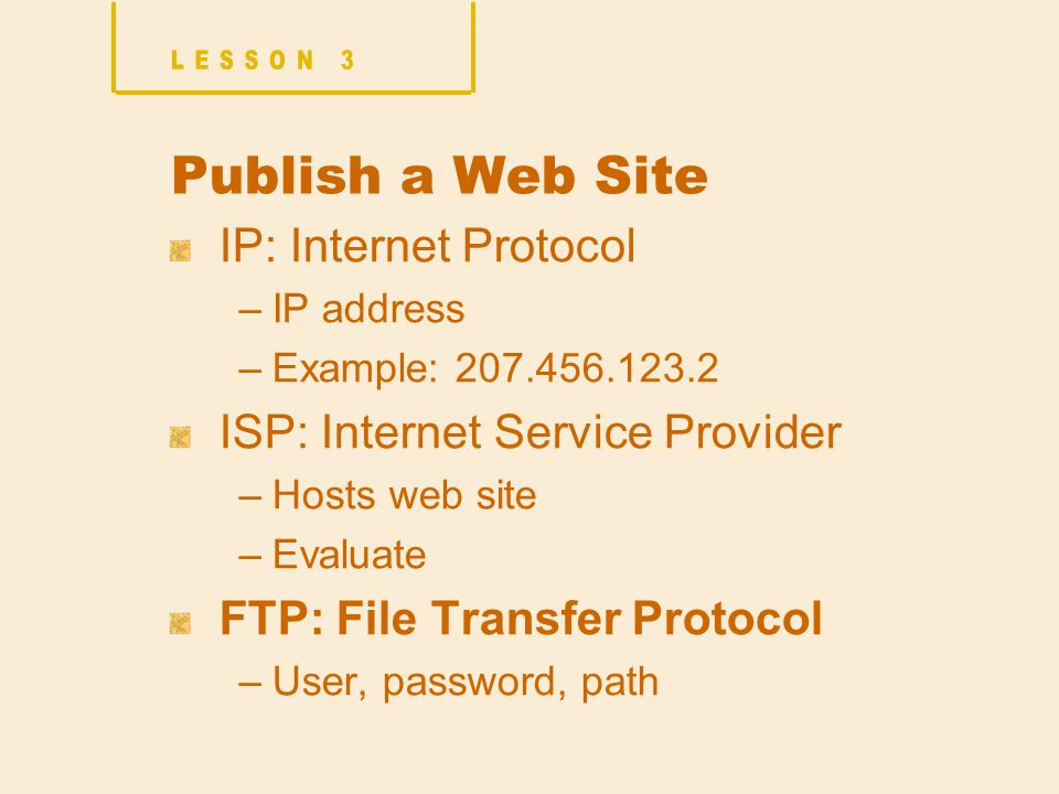 Publish a Web Site IP: Internet Protocol –IP address –Example: ISP: Internet Service Provider –Hosts web site –Evaluate FTP: File Transfer Protocol –User, password, path
