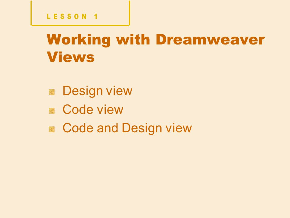 Working with Dreamweaver Views Design view Code view Code and Design view