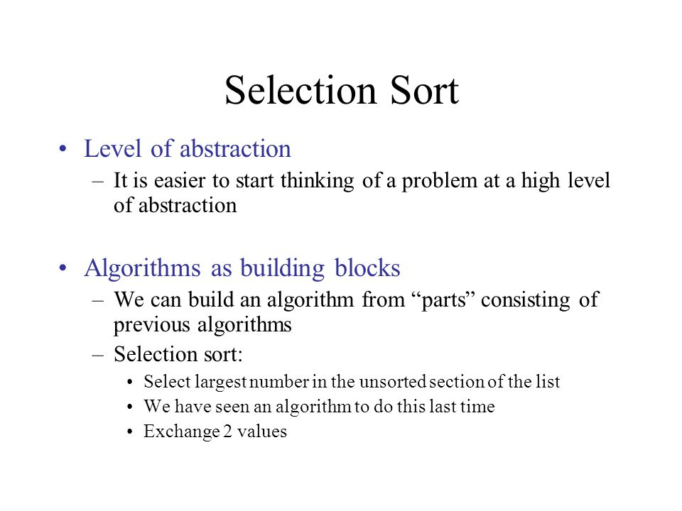 Selection Sort Level of abstraction –It is easier to start thinking of a problem at a high level of abstraction Algorithms as building blocks –We can build an algorithm from parts consisting of previous algorithms –Selection sort: Select largest number in the unsorted section of the list We have seen an algorithm to do this last time Exchange 2 values