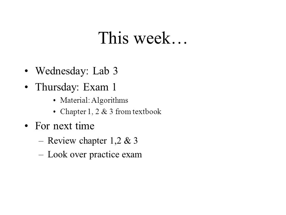 This week… Wednesday: Lab 3 Thursday: Exam 1 Material: Algorithms Chapter 1, 2 & 3 from textbook For next time –Review chapter 1,2 & 3 –Look over practice exam