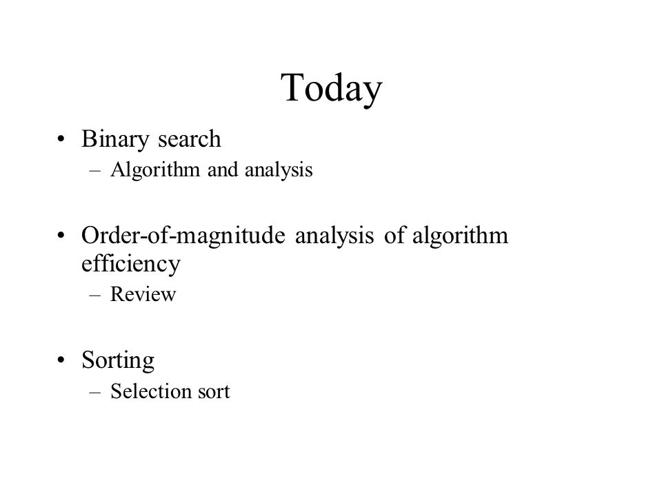 Today Binary search –Algorithm and analysis Order-of-magnitude analysis of algorithm efficiency –Review Sorting –Selection sort