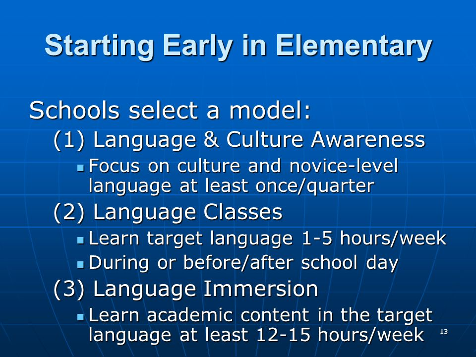 13 Starting Early in Elementary Schools select a model: (1) Language & Culture Awareness Focus on culture and novice-level language at least once/quarter Focus on culture and novice-level language at least once/quarter (2) Language Classes Learn target language 1-5 hours/week Learn target language 1-5 hours/week During or before/after school day During or before/after school day (3) Language Immersion Learn academic content in the target language at least hours/week Learn academic content in the target language at least hours/week
