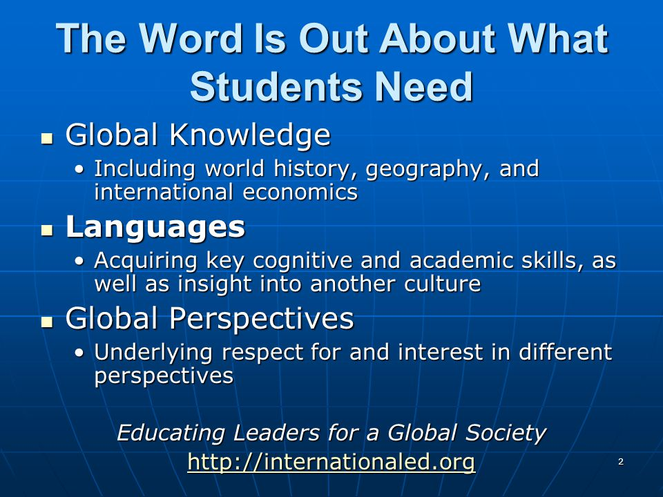2 The Word Is Out About What Students Need Global Knowledge Global Knowledge Including world history, geography, and international economicsIncluding world history, geography, and international economics Languages Languages Acquiring key cognitive and academic skills, as well as insight into another cultureAcquiring key cognitive and academic skills, as well as insight into another culture Global Perspectives Global Perspectives Underlying respect for and interest in different perspectivesUnderlying respect for and interest in different perspectives Educating Leaders for a Global Society