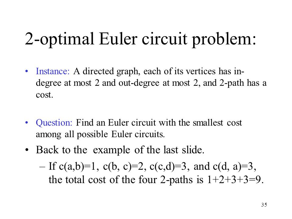 35 2-optimal Euler circuit problem: Instance: A directed graph, each of its vertices has in- degree at most 2 and out-degree at most 2, and 2-path has a cost.