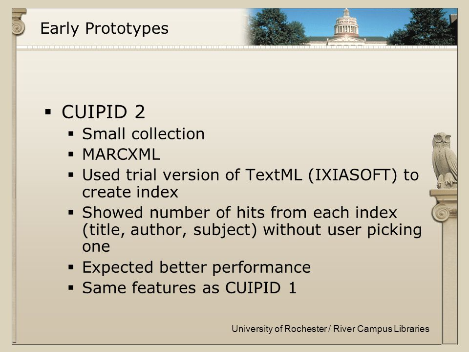 University of Rochester / River Campus Libraries Early Prototypes  CUIPID 2  Small collection  MARCXML  Used trial version of TextML (IXIASOFT) to create index  Showed number of hits from each index (title, author, subject) without user picking one  Expected better performance  Same features as CUIPID 1