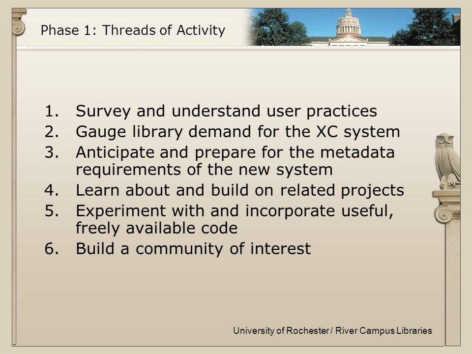 University of Rochester / River Campus Libraries Phase 1: Threads of Activity 1.Survey and understand user practices 2.Gauge library demand for the XC system 3.Anticipate and prepare for the metadata requirements of the new system 4.Learn about and build on related projects 5.Experiment with and incorporate useful, freely available code 6.Build a community of interest