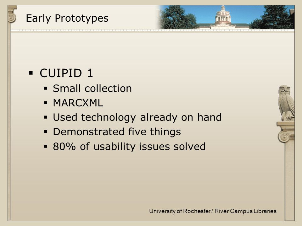 University of Rochester / River Campus Libraries Early Prototypes  CUIPID 1  Small collection  MARCXML  Used technology already on hand  Demonstrated five things  80% of usability issues solved