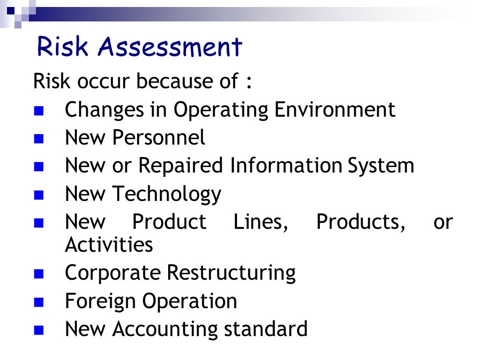 Risk Assessment Risk occur because of : Changes in Operating Environment New Personnel New or Repaired Information System New Technology New Product Lines, Products, or Activities Corporate Restructuring Foreign Operation New Accounting standard