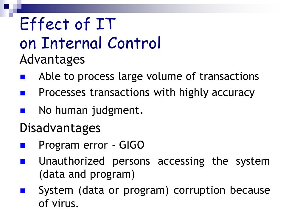Effect of IT on Internal Control Advantages Able to process large volume of transactions Processes transactions with highly accuracy No human judgment.