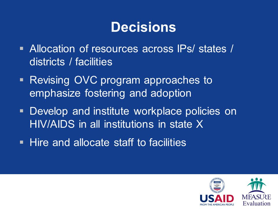 Decisions  Allocation of resources across IPs/ states / districts / facilities  Revising OVC program approaches to emphasize fostering and adoption  Develop and institute workplace policies on HIV/AIDS in all institutions in state X  Hire and allocate staff to facilities