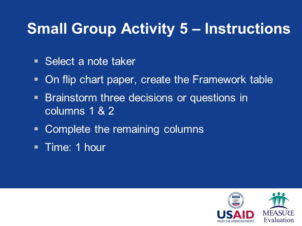 Small Group Activity 5 – Instructions  Select a note taker  On flip chart paper, create the Framework table  Brainstorm three decisions or questions in columns 1 & 2  Complete the remaining columns  Time: 1 hour