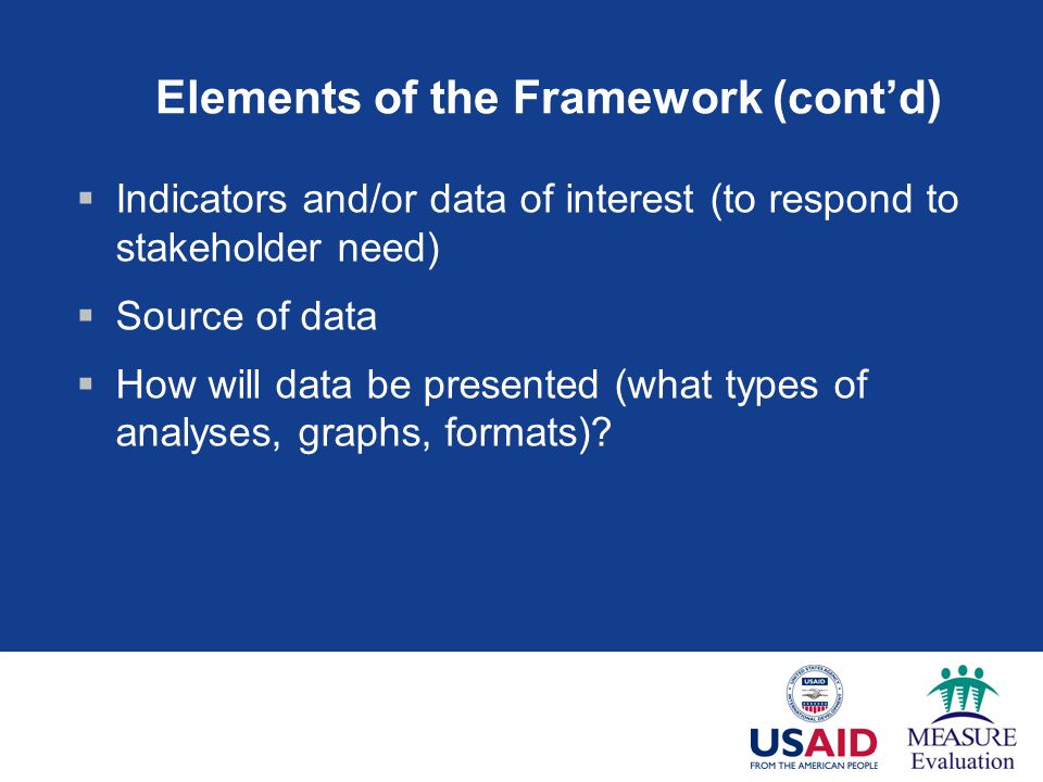 Elements of the Framework (cont'd)  Indicators and/or data of interest (to respond to stakeholder need)  Source of data  How will data be presented (what types of analyses, graphs, formats)