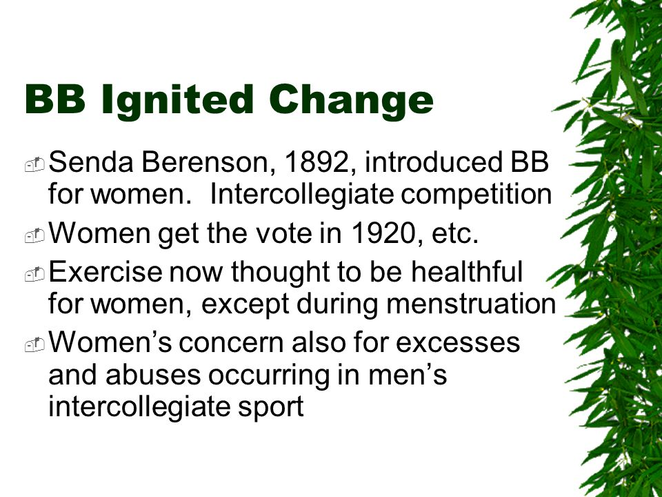 BB Ignited Change  Senda Berenson, 1892, introduced BB for women.