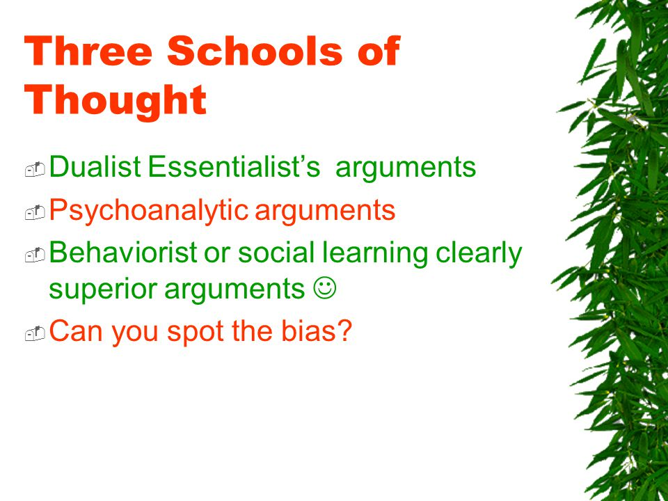 Three Schools of Thought  Dualist Essentialist's arguments  Psychoanalytic arguments  Behaviorist or social learning clearly superior arguments  Can you spot the bias