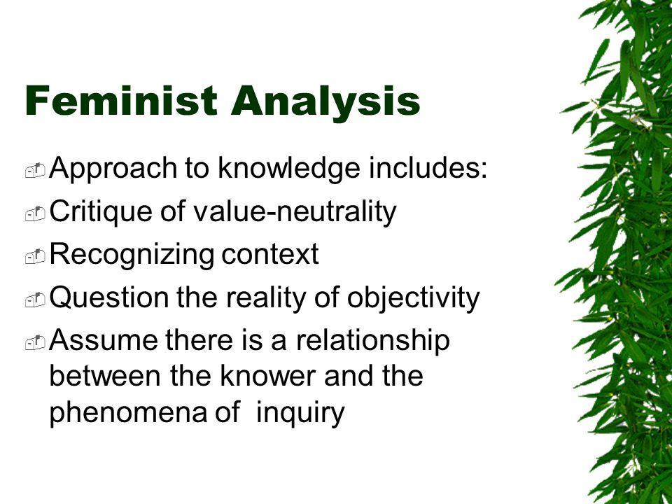 Feminist Analysis  Approach to knowledge includes:  Critique of value-neutrality  Recognizing context  Question the reality of objectivity  Assume there is a relationship between the knower and the phenomena of inquiry