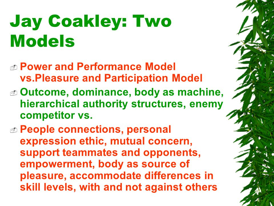 Jay Coakley: Two Models  Power and Performance Model vs.Pleasure and Participation Model  Outcome, dominance, body as machine, hierarchical authority structures, enemy competitor vs.