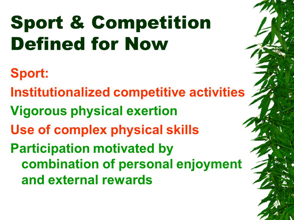 Sport & Competition Defined for Now Sport: Institutionalized competitive activities Vigorous physical exertion Use of complex physical skills Participation motivated by combination of personal enjoyment and external rewards
