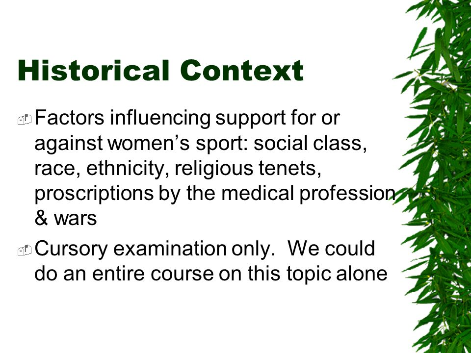 Historical Context  Factors influencing support for or against women's sport: social class, race, ethnicity, religious tenets, proscriptions by the medical profession & wars  Cursory examination only.