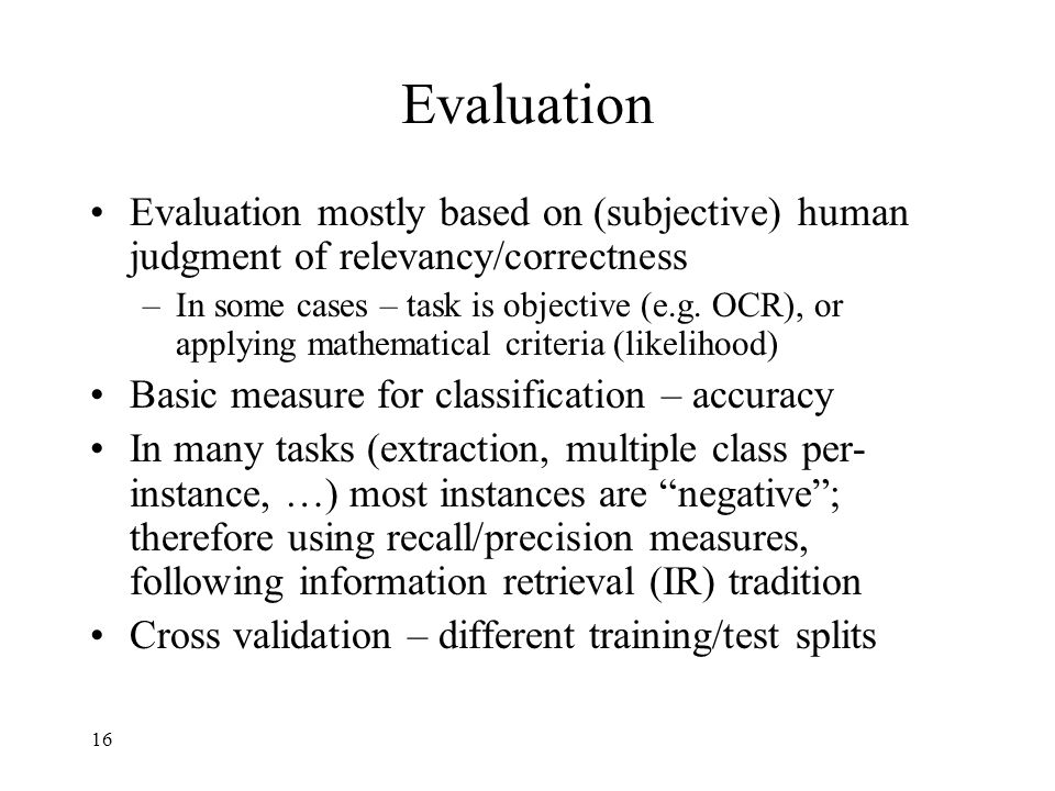 16 Evaluation Evaluation mostly based on (subjective) human judgment of relevancy/correctness –In some cases – task is objective (e.g.