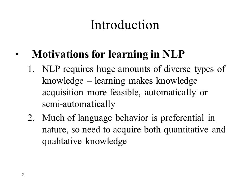 2 Introduction Motivations for learning in NLP 1.NLP requires huge amounts of diverse types of knowledge – learning makes knowledge acquisition more feasible, automatically or semi-automatically 2.Much of language behavior is preferential in nature, so need to acquire both quantitative and qualitative knowledge