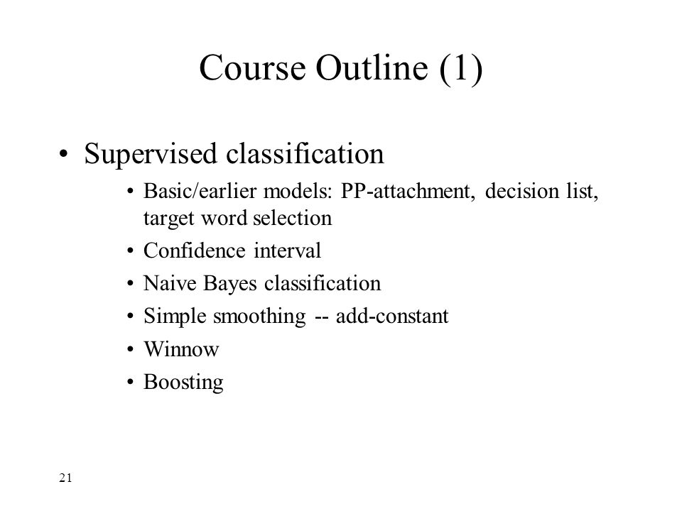 21 Course Outline (1) Supervised classification Basic/earlier models: PP-attachment, decision list, target word selection Confidence interval Naive Bayes classification Simple smoothing -- add-constant Winnow Boosting