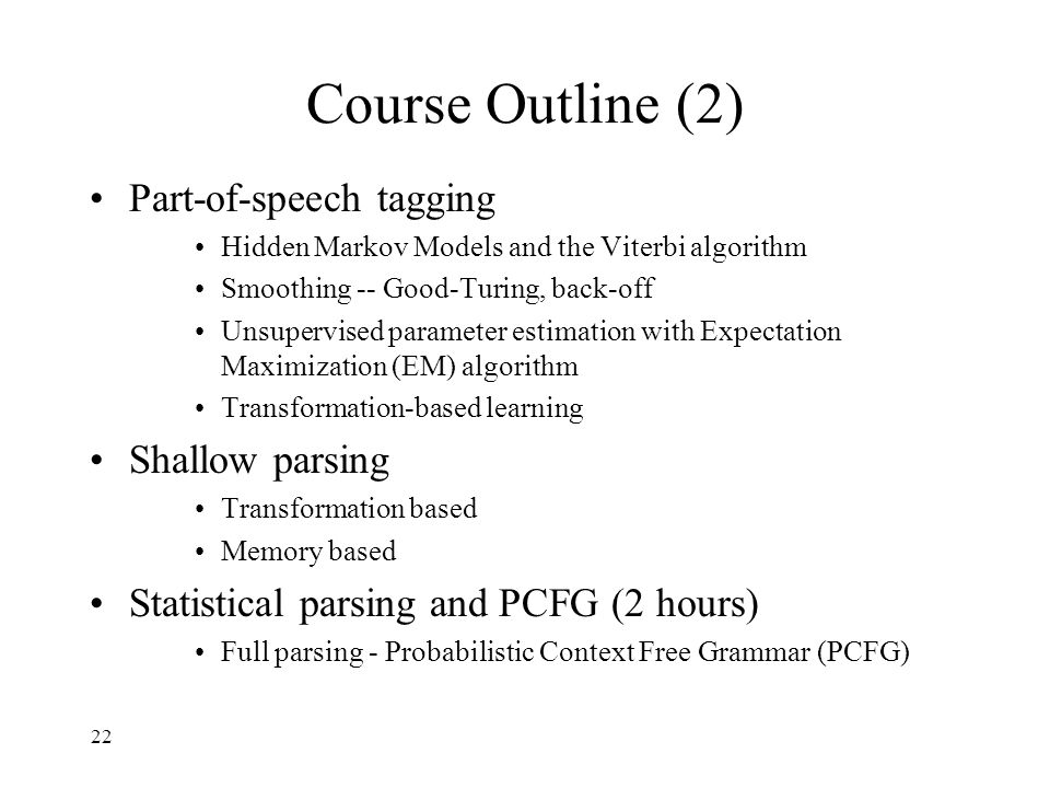22 Course Outline (2) Part-of-speech tagging Hidden Markov Models and the Viterbi algorithm Smoothing -- Good-Turing, back-off Unsupervised parameter estimation with Expectation Maximization (EM) algorithm Transformation-based learning Shallow parsing Transformation based Memory based Statistical parsing and PCFG (2 hours) Full parsing - Probabilistic Context Free Grammar (PCFG)