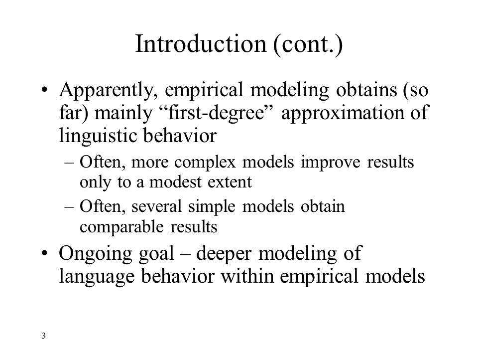 3 Introduction (cont.) Apparently, empirical modeling obtains (so far) mainly first-degree approximation of linguistic behavior –Often, more complex models improve results only to a modest extent –Often, several simple models obtain comparable results Ongoing goal – deeper modeling of language behavior within empirical models