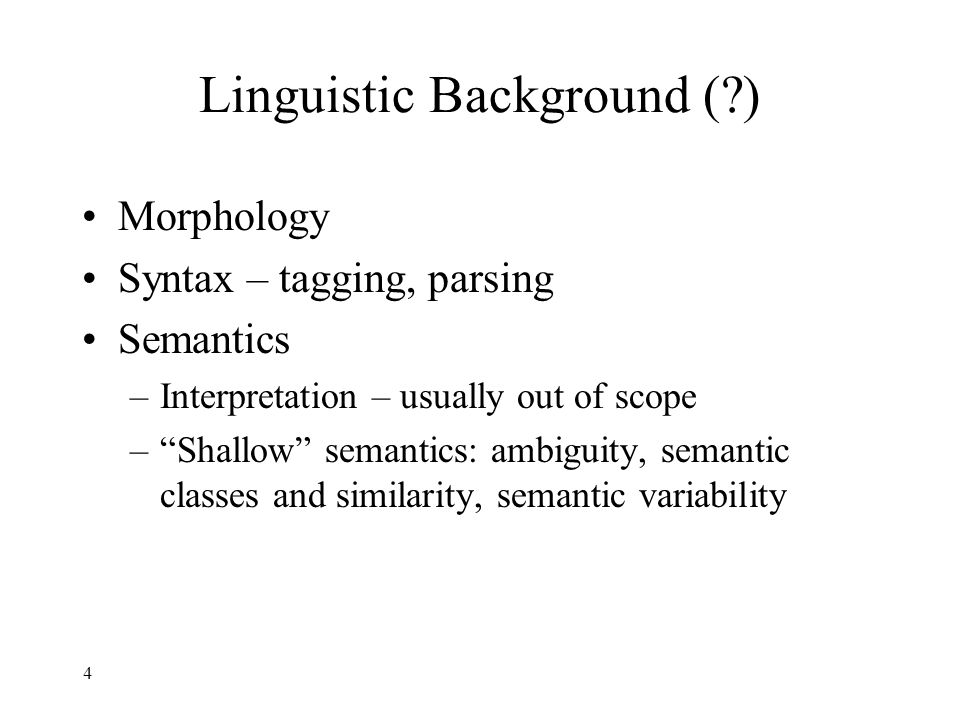 4 Linguistic Background ( ) Morphology Syntax – tagging, parsing Semantics –Interpretation – usually out of scope – Shallow semantics: ambiguity, semantic classes and similarity, semantic variability