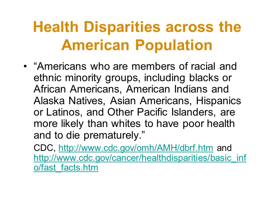 Health Disparities across the American Population Americans who are members of racial and ethnic minority groups, including blacks or African Americans, American Indians and Alaska Natives, Asian Americans, Hispanics or Latinos, and Other Pacific Islanders, are more likely than whites to have poor health and to die prematurely. CDC,   and   o/fast_facts.htmhttp://    o/fast_facts.htm