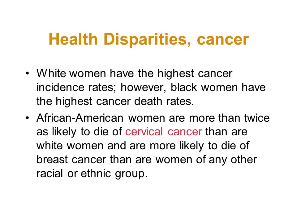 Health Disparities, cancer White women have the highest cancer incidence rates; however, black women have the highest cancer death rates.